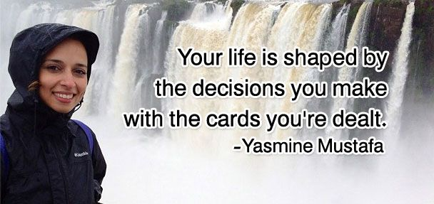 think your life is shaped by the decisions you make with the cards you're dealt. - Yasmine Mustafa