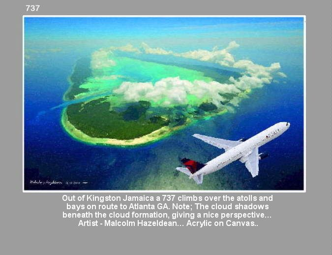 Out of Kingston Jamaica a 737 climbs over the atolls and  bays on route to Atlanta GA. Note; The cloud shadows  beneath the cloud formation, giving a nice perspective…  Artist - Malcolm Hazeldean… Acrylic on Canvas.. https://youtu.be/sSIpA0yewt8 greatvideo@yahoo.com.au