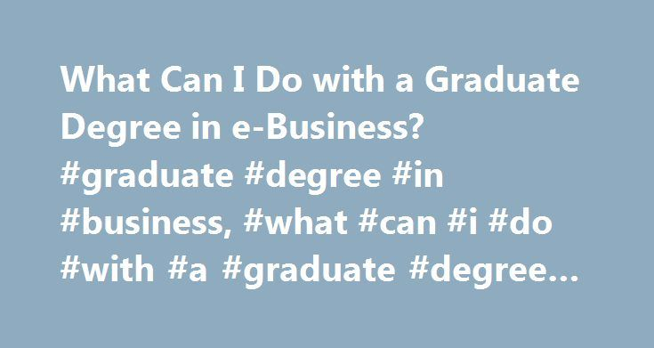 What Can I Do with a Graduate Degree in e-Business? #graduate #degree #in #business, #what #can #i #do #with #a #graduate #degree #in #e-business? http://netherlands.nef2.com/what-can-i-do-with-a-graduate-degree-in-e-business-graduate-degree-in-business-what-can-i-do-with-a-graduate-degree-in-e-business/  # What Can I Do with a Graduate Degree in E-Business? An e-business graduate degree program can prepare you to work in high-demand industries, including healthcare and technology. With a…