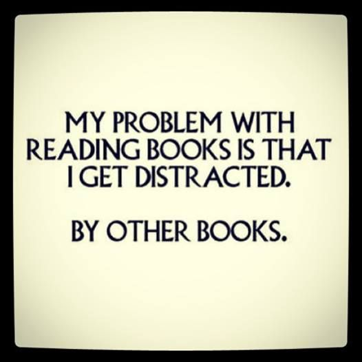 My problem with reading books is that I get distracted... By other books. | This is how I get multiple books going at once, lol.
