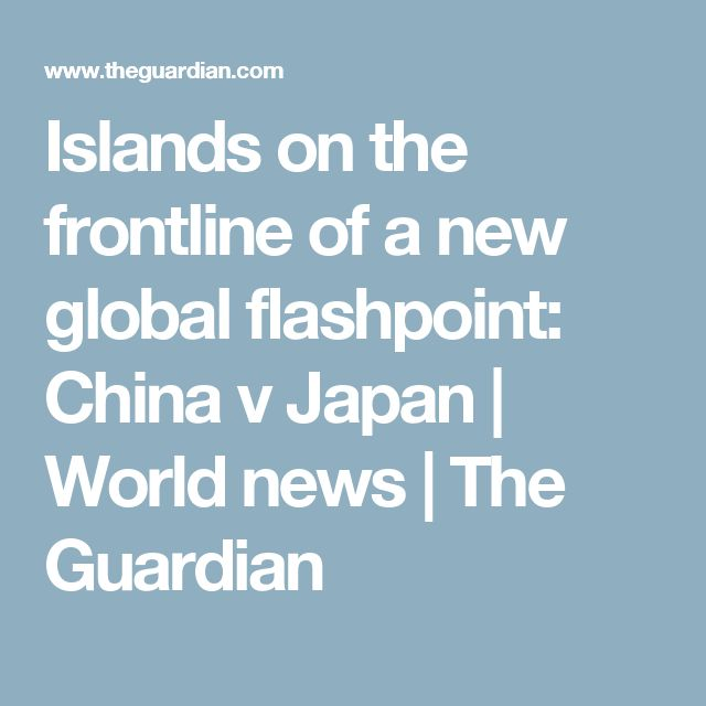 Islands on the frontline of a new global flashpoint: China v Japan   World news   The Guardian