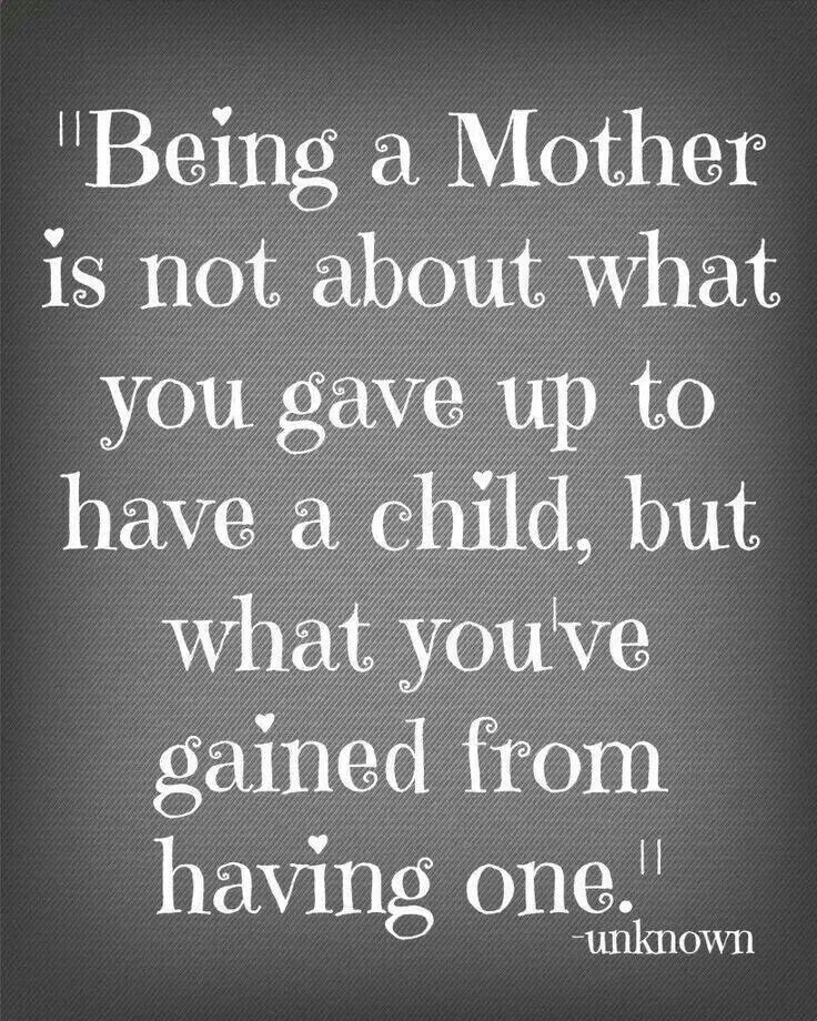 Being a mother is not about what you gave up to have a child, but what you've gained from having one.