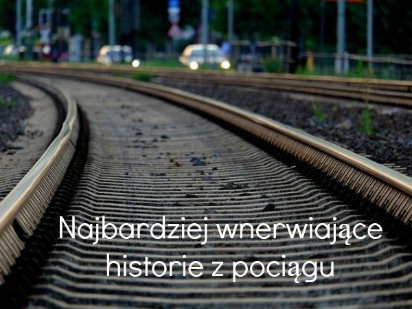 Najbardziej wnerwiające historie z pociągu