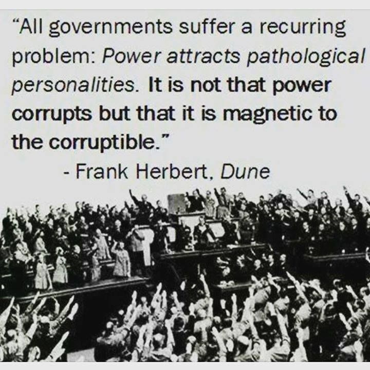 Power attracts Pathoogical Personalities...Frank Herbert