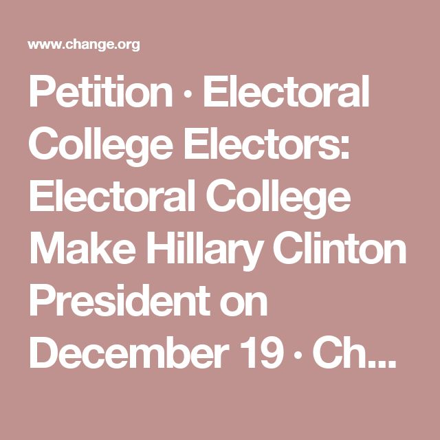 Petition · Electoral College Electors: Electoral College Make Hillary Clinton President on December 19 · Change.org