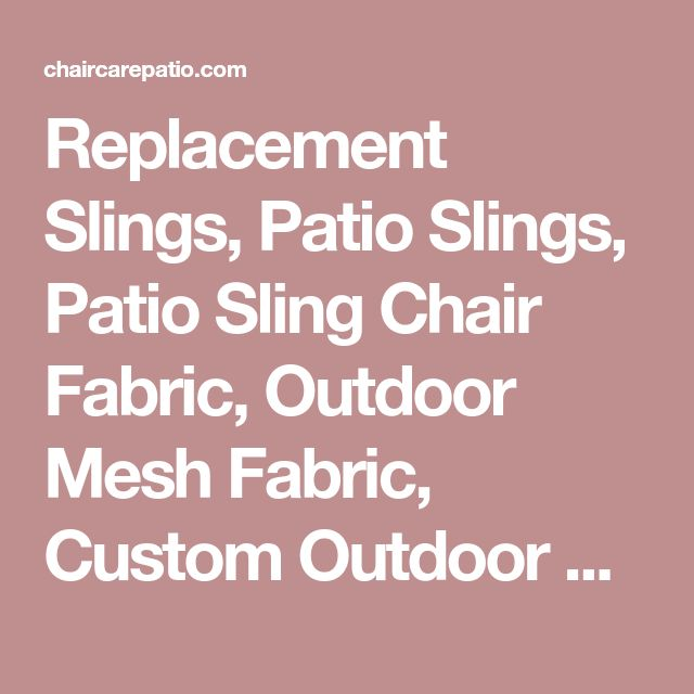 Replacement Slings, Patio Slings, Patio Sling Chair Fabric, Outdoor Mesh Fabric, Custom Outdoor Cushions, Patio Furniture Parts, Sunbrella FabricPatio Chair Slings and Outdoor CushionsPatio Sling Replacement & Patio Chair Mesh Fabric for Outdoor Lawn Chairs