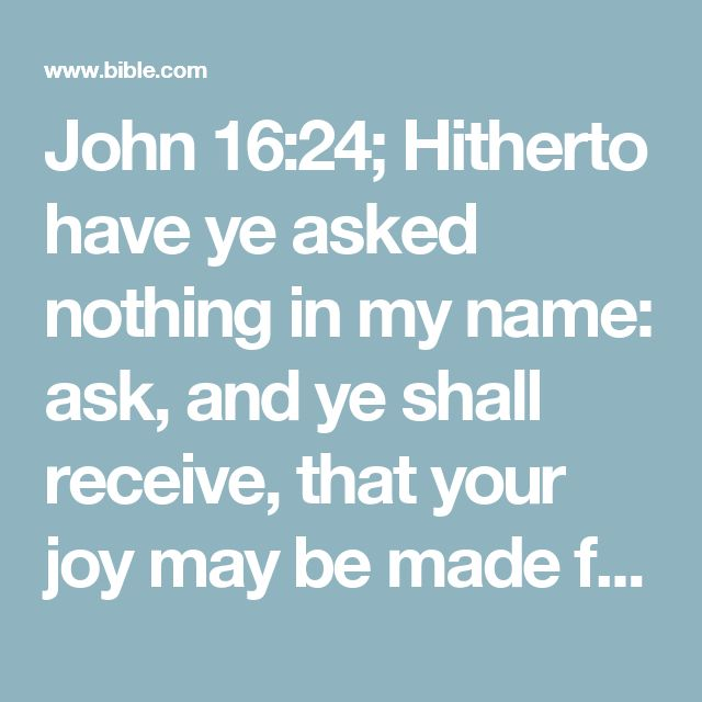 John 16:24; Hitherto have ye asked nothing in my name: ask, and ye shall receive, that your joy may be made full.