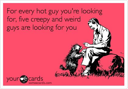 For every hot guy you're looking for, five creepy and weird guys are looking for you.: Ain T, Amenities, My Life, Single Ladies, Guys You R, Weird Guys, Ecards, Hot Guys, Online Dating