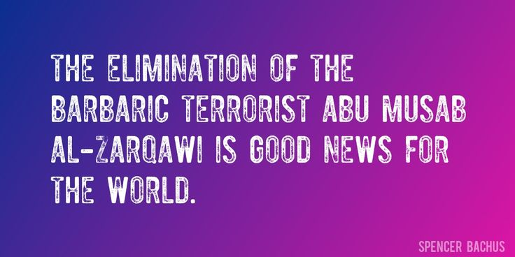 Quote by Spencer Bachus => The elimination of the barbaric terrorist Abu Musab al-Zarqawi is good news for the world.