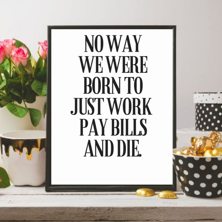 No way we were just born to work, pay bills and die printable Inspirational wall Art / Inspiration quote / Digital Print