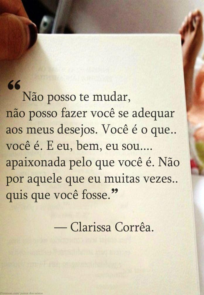 """""""Não posso te mudar, não posso fazer você se adequar aos meus desejos. Você é o que você é. E eu, bem, eu sou apaixonada pelo que você é. Não por aquele que eu muitas vezes quis que você fosse."""" — Clarissa Corrêa.  http://www.pinterest.com/dossantos0445/al%C3%A9m-de-voc%C3%AA/"""