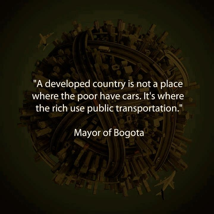 """OR BIKES. :) """"A developed country is not a place where the poor have cars.  It's where the rich use public transportation."""" -- Mayor of Bogota"""