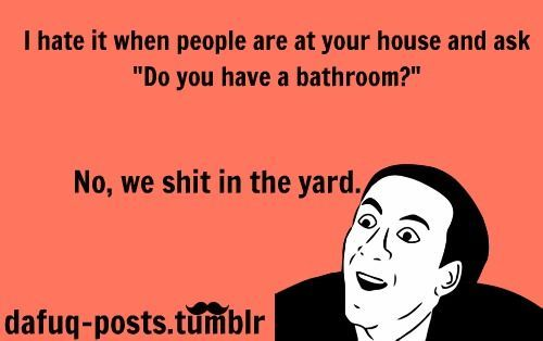 """I hate it when people are at your house and ask """"Do you have a bathroom?""""  No, we shit in the yard.: Giggle, Quote, Do You, Funny Stuff, Funnies, Humor, Bathroom"""