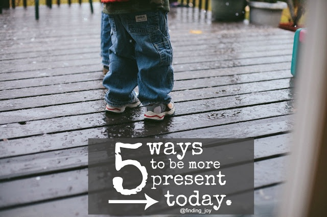finding joy: 5 Ways to be More Present Today.