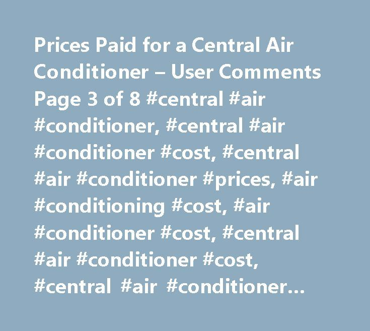 Prices Paid for a Central Air Conditioner – User Comments Page 3 of 8 #central #air #conditioner, #central #air #conditioner #cost, #central #air #conditioner #prices, #air #conditioning #cost, #air #conditioner #cost, #central #air #conditioner #cost, #central #air #conditioner #costs, #central #air #conditioner #price, #cost #of #central #air #conditioner,how #much #central #air #conditioner #cost, #average #cost #central #air #conditioner…