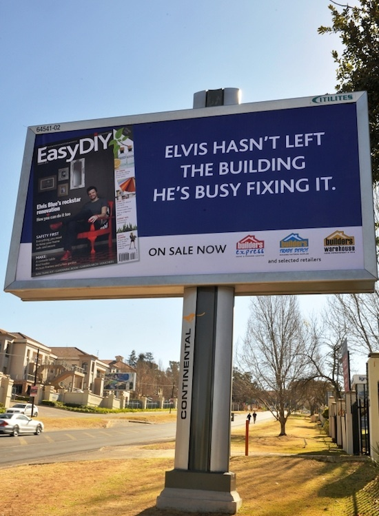 "Singer Elvis Blue and a humourous tagline on one of Continental Outdoor Media's billboards have seen sales of a local magazine, Easy DIY, increase two-fold (the magazine's cover, featuring Elvis Blue, was advertised on the billboard).  The play of words: ""Elvis hasn't left the building, he's busy fixing it"", have clearly attracted the attention of DIYers in South Africa, who were seemingly surprised that a DIY magazine would portray a young and trendy popstar on its cover."