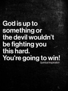 God is up to something or the Devil wouldn't fight you this hard to keep you down.