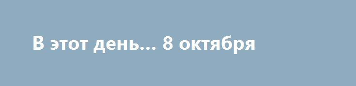 В этот день… 8 октября  08,9 лунный день, Луна в знаке Козерог.  По народному календарю 8 октября – Сергий. Ветер с севера – к холодной зиме, с юга – к теплой, с запада – к снежной. Если на Сергия выпадет первый снег – зима установится на Михайлов день (21 ноября). Если на Сергия хорошая погода – стоять ей целых три недели.  Именины в этот день отмечают: Афанасий • Герман • Евгений • Максим • Николай • Павел •...  Подробнее: http://kmvexpress.ru/novosti/v-etot-den-8-oktyabrya.html
