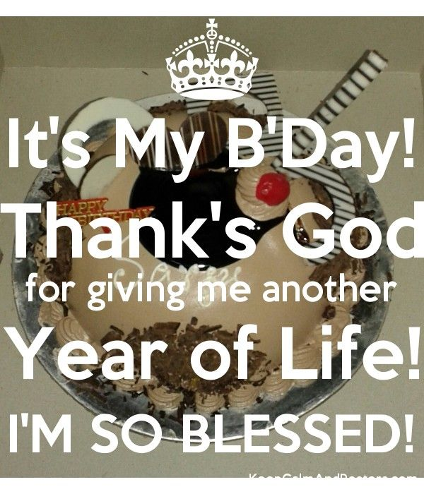 It S My B Day Thank S God For Giving Me Another Year Of Life I M