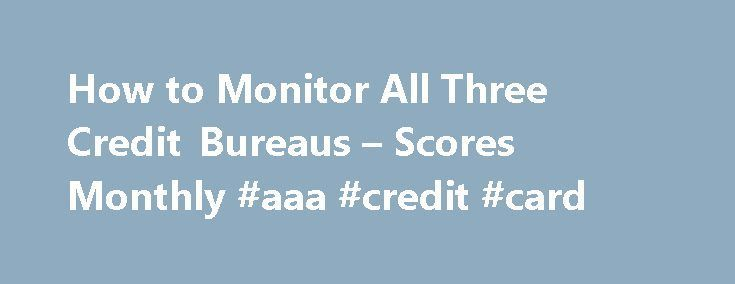 How to Monitor All Three Credit Bureaus – Scores Monthly #aaa #credit #card http://credit-loan.nef2.com/how-to-monitor-all-three-credit-bureaus-scores-monthly-aaa-credit-card/  #all three credit scores # Things You'll Need Find a site that offers monitoring of all three credit bureaus. Most cost around $10-$15 per month and automatically refresh your credit score and credit report monthly. You can pay for the services with a credit card, debit card, or PayPal debit card. There are websites…