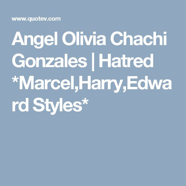 Angel Olivia Chachi Gonzales   Hatred *Marcel,Harry,Edward Styles*