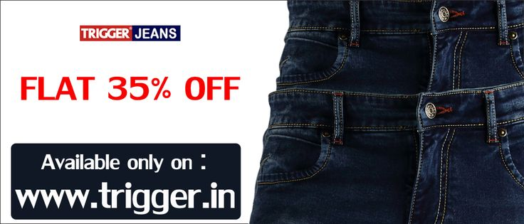 Branded trigger jeans present  Special sale...  Flat 35% Off* Only on : www.trigger.in