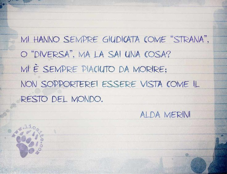 """Anche questa per me è una conferma della grande forza di Ada Merini. Anche io sono stata considerata diversa ma onestamente non credo che mi sia poi così piaciuto... Ma di sicuro non potevo essere in altro modo ;) """"Mi hanno sempre giudicata come """"strana"""", o """"diversa"""", ma la sai una cosa? Mi è sempre piaciuto da morire; non sopporterei essere vista come il resto del mondo."""" Alda Merini #aldamerini, #diversi, #strani, #esseregiudicati, #italiano,"""