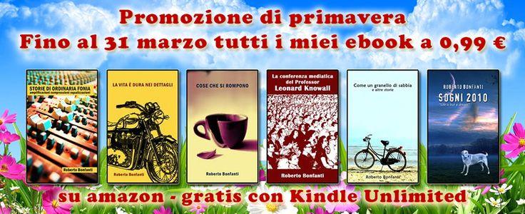 Aspettando la Primavera - Fino al 31 marzo tutti i miei ebook a 0,99 € invece di 2,99. Oppure gratis per chi aderisce al programma Kindle Unlimited, su amazon. http://www.amazon.it/s/ref=sr_nr_p_n_feature_nineteen_0?fst=as%3Aoff&rh=n%3A818937031%2Cp_27%3ARoberto+Bonfanti%2Cp_n_feature_nineteen_browse-bin%3A4724005031&bbn=818937031&ie=UTF8&qid=1425381766&rnid=4724004031