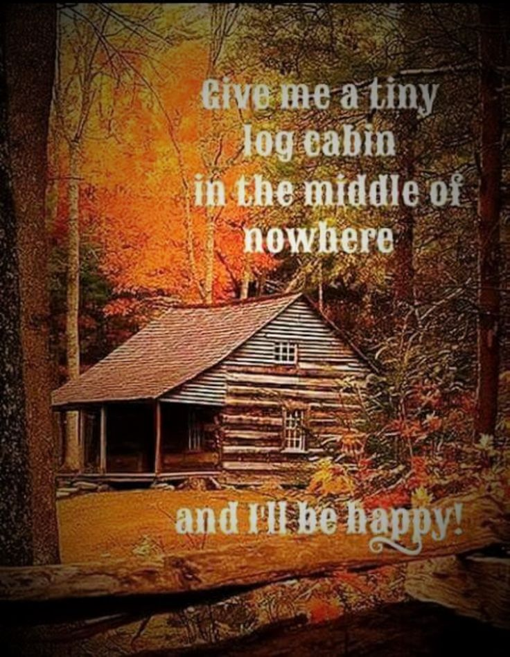 Give me a tiny log cabin in the middle of nowhere...and I'll be happy!!