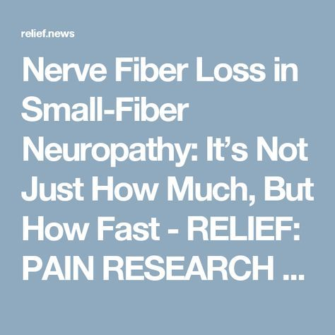 Nerve Fiber Loss in Small-Fiber Neuropathy: It's Not Just How Much, But How Fast - RELIEF: PAIN RESEARCH NEWS, INSIGHTS AND IDEAS