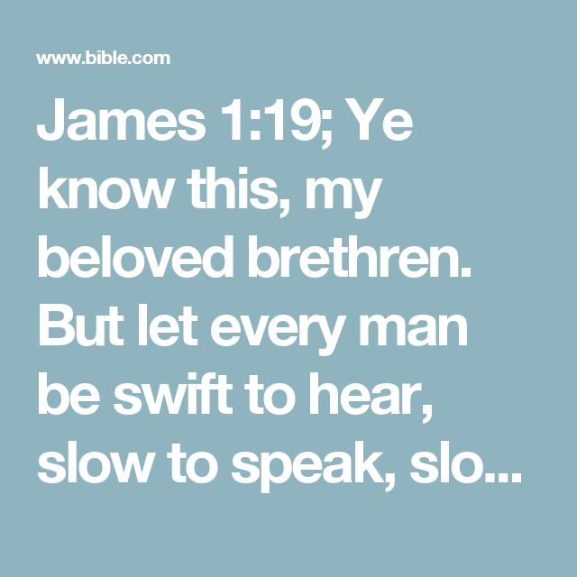 James 1:19; Ye know this, my beloved brethren. But let every man be swift to hear, slow to speak, slow to wrath: