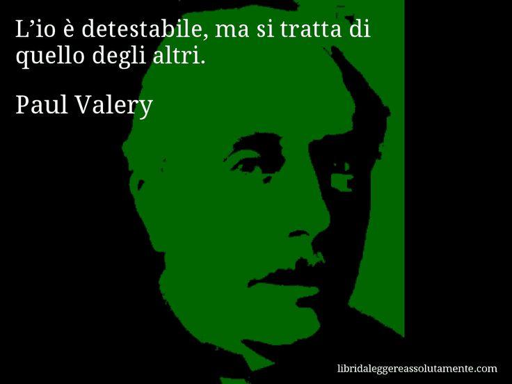 Aforisma di Paul Valery , L'io è detestabile, ma si tratta di quello degli altri.