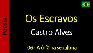 Poesia - Sanderlei Silveira: Castro Alves - Os Escravos - 06 - A órfã na sepult...