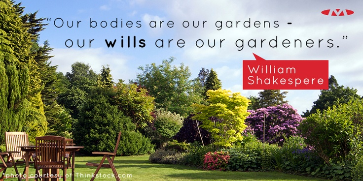 """""""Our bodies are our gardens - our wills are our gardeners."""" - William Shakespeare."""