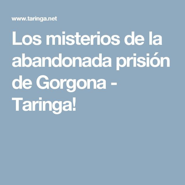 Los misterios de la abandonada prisión de Gorgona - Taringa!