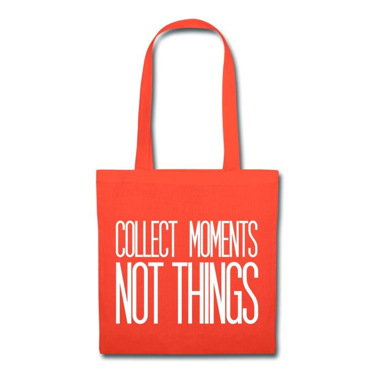 Collect moments not things - Inspirational Quote on your t-shirt, bag or cup. http://shop.spreadshirt.com/InspirationalQuotesEveryday/collect+moments+not+things-A105003731