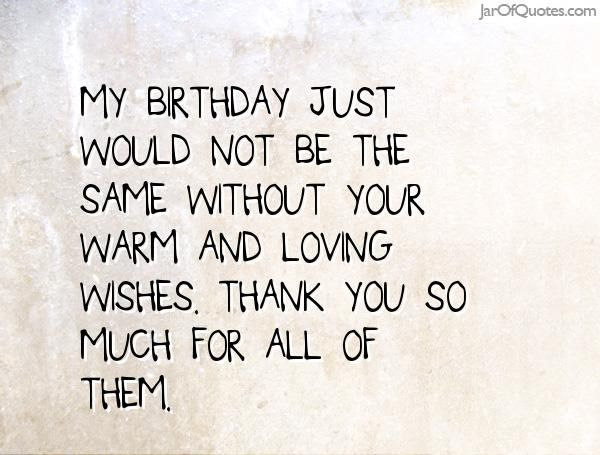 My birthday just would not be the same without your warm and loving wishes. Thank you so much for all of them.