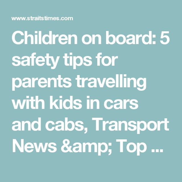 Children on board: 5 safety tips for parents travelling with kids in cars and cabs, Transport News & Top Stories - The Straits Times