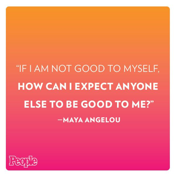 """""""If I am not good to myself, how can I expect anyone else to be good to me?"""" -- Maya Angelou: http://www.people.com/article/maya-angelou-best-quotes"""