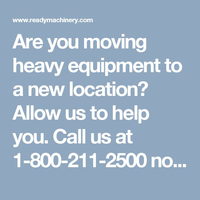 Are you moving heavy equipment to a new location? Allow us to help you. Call us at 1-800-211-2500 now.