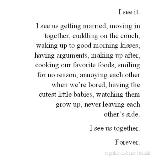 I see it.  I see us getting married, moving in together, cuddling on the couch, waking up to good morning kisses, having arguments, making up after, cooking our favorite foods, smiling for no reason, annoying each other when we're bored, having the cutest little babies, watching them grow up, never leaving each other's side.  I see us together.  Forever.