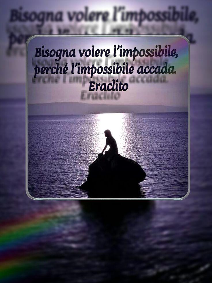 Bisogna volere l'impossibile, perché l'impossibile accada. Eraclito