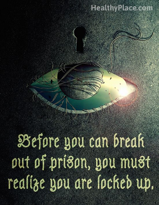 Addiction quote: Before you can break out of prison, you must realize you are locked up.   www.HealthyPlace.com