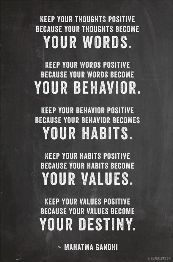 """keep your thoughts positive because your thoughts become your words. keep your words positive because your words become your behavior. keep your behavior positive because your behavior becomes your habits. keep your habits positive because your habits become your values. keep your values positive because your values become your destiny."" - mahatma gandhi"