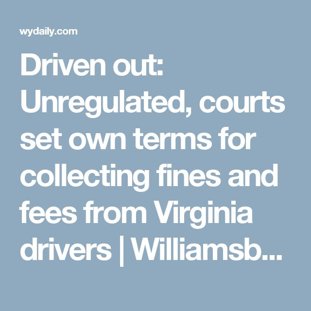 Driven out: Unregulated, courts set own terms for collecting fines and fees from Virginia drivers | Williamsburg Yorktown Daily