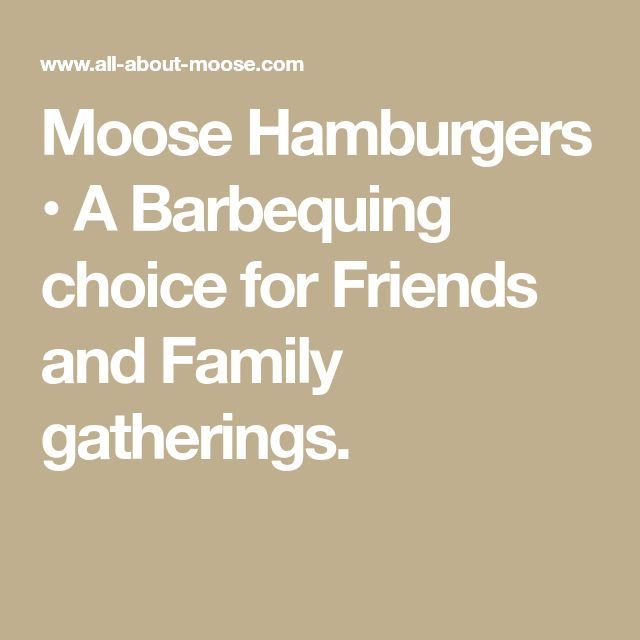 Moose Hamburgers • A Barbequing choice for Friends and Family gatherings.