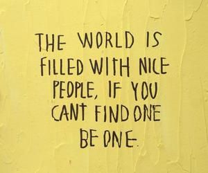 the world is filled with nice people, if you cant find one be one