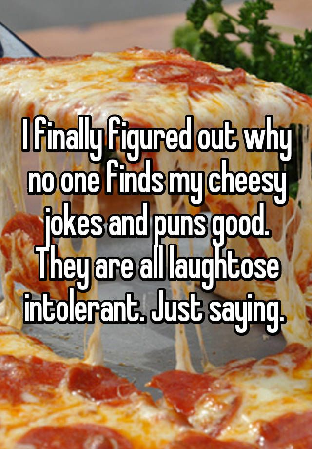 """""""I finally figured out why no one finds my cheesy jokes and puns good. They are all laughtose intolerant. Just saying. """""""