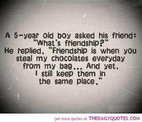 """A 5 year-old boy asked his friend what is friendship? He replied, """"friendship is when you steal my chocolates everyday from my bag....and yet, I still keep them in the same place."""""""