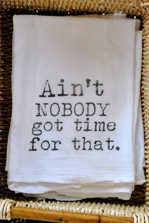 Ain't Nobody Got Time For That Flour Sack Tea Towel.